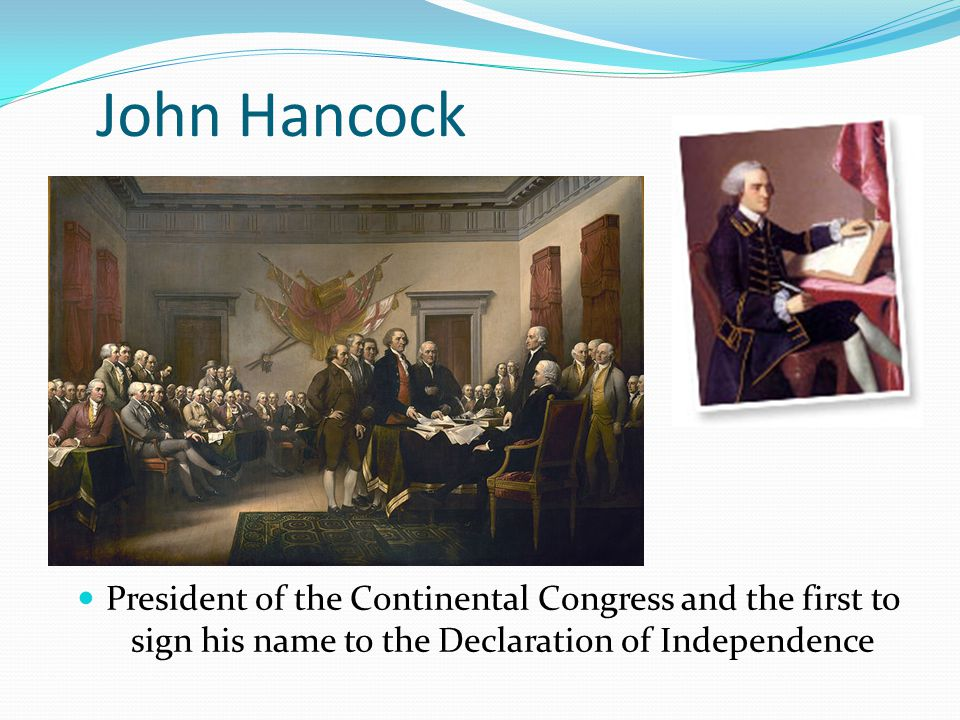 John Hancock President of the Continental Congress and the first to sign his name to the Declaration of Independence