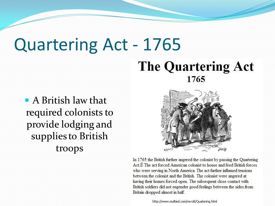 Quartering Act - 1765 A British law that required colonists to provide lodging and supplies to British troops