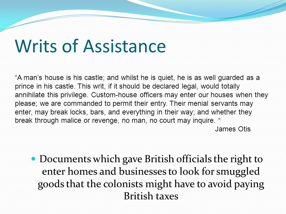 Writs of Assistance Documents which gave British officials the right to enter homes and businesses to look for smuggled goods that the colonists might