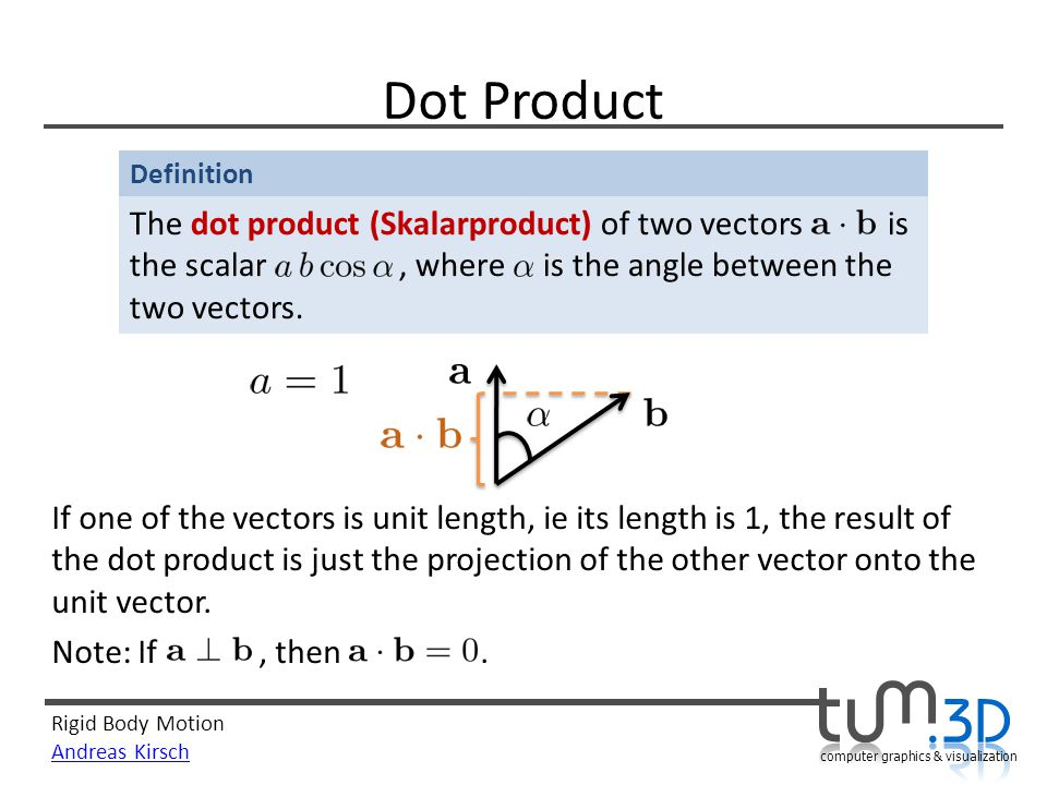 Rigid Body Motion Andreas Kirsch computer graphics & visualization Definition Dot Product The dot product (Skalarproduct) of two vectors is the scalar, where is the angle between the two vectors.