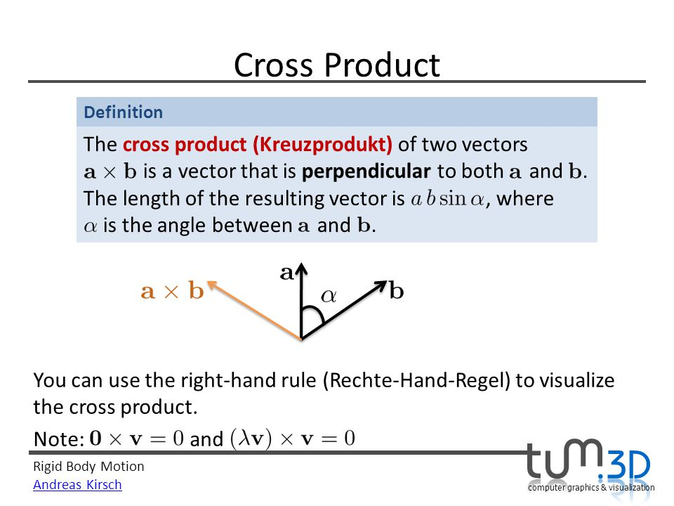 Rigid Body Motion Andreas Kirsch computer graphics & visualization Definition Cross Product The cross product (Kreuzprodukt) of two vectors is a vector that is perpendicular to both and.