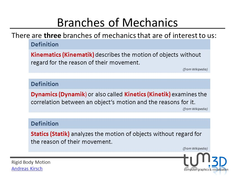 Rigid Body Motion Andreas Kirsch computer graphics & visualization Branches of Mechanics There are three branches of mechanics that are of interest to us: Definition Kinematics (Kinematik) describes the motion of objects without regard for the reason of their movement.
