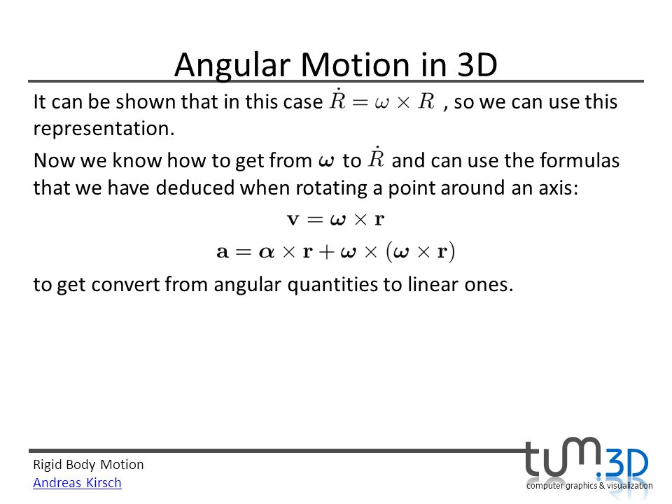 Rigid Body Motion Andreas Kirsch computer graphics & visualization Angular Motion in 3D It can be shown that in this case, so we can use this representation.