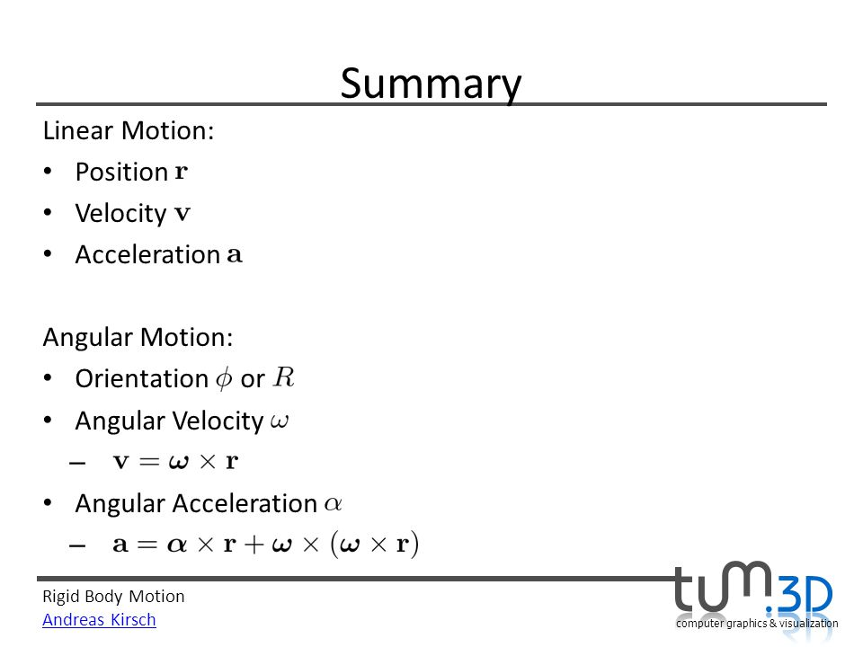 Rigid Body Motion Andreas Kirsch computer graphics & visualization Summary Linear Motion: Position Velocity Acceleration Angular Motion: Orientation or Angular Velocity – Angular Acceleration –