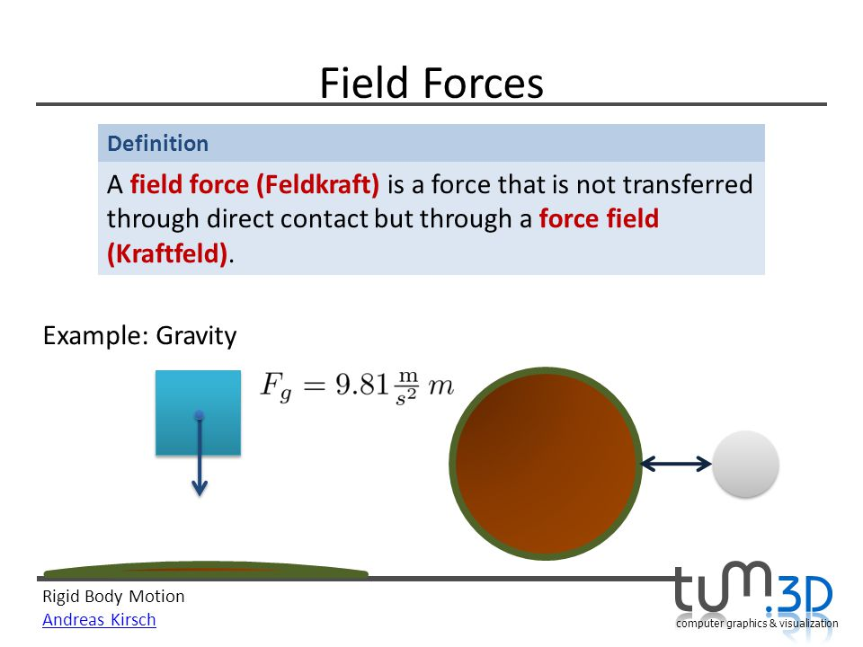 Rigid Body Motion Andreas Kirsch computer graphics & visualization Definition Field Forces A field force (Feldkraft) is a force that is not transferred through direct contact but through a force field (Kraftfeld).