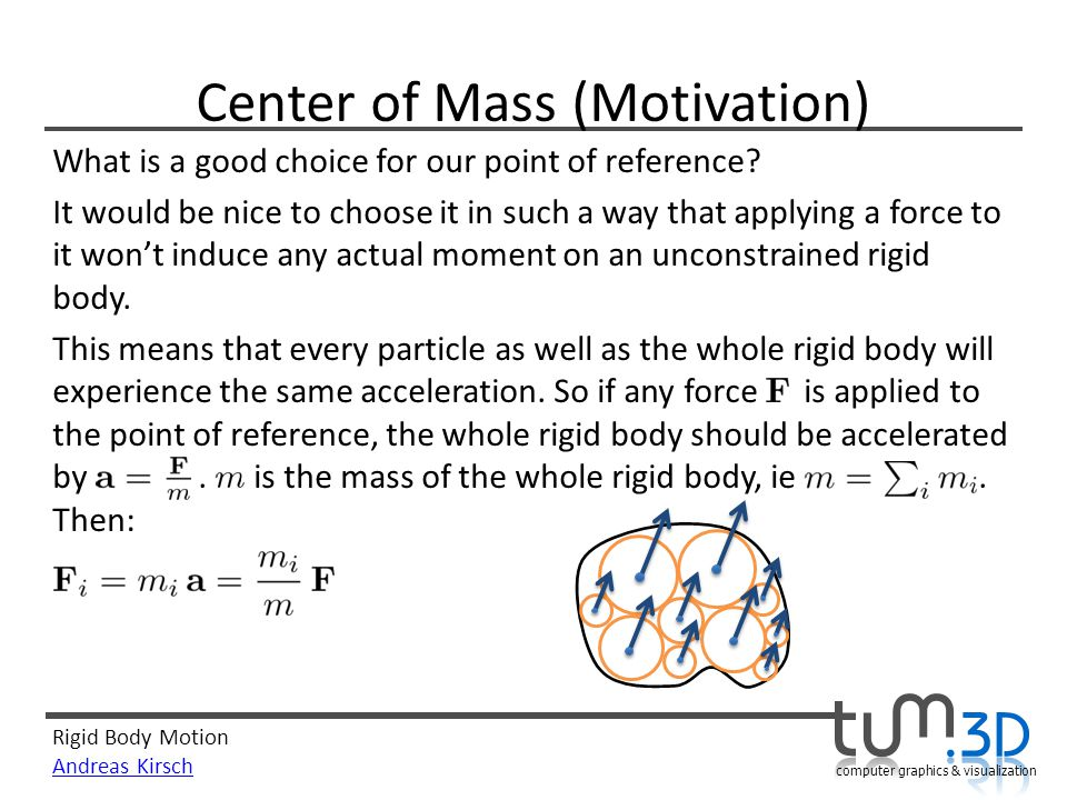 Rigid Body Motion Andreas Kirsch computer graphics & visualization Center of Mass (Motivation) What is a good choice for our point of reference.