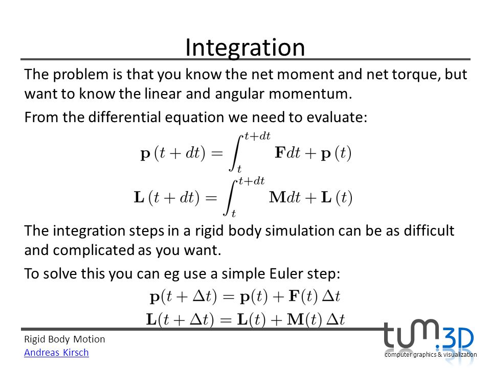 Rigid Body Motion Andreas Kirsch computer graphics & visualization Integration The problem is that you know the net moment and net torque, but want to know the linear and angular momentum.