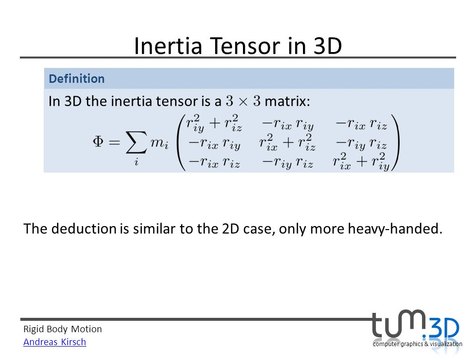 Rigid Body Motion Andreas Kirsch computer graphics & visualization Inertia Tensor in 3D In 3D the inertia tensor is a matrix: The deduction is similar to the 2D case, only more heavy-handed.