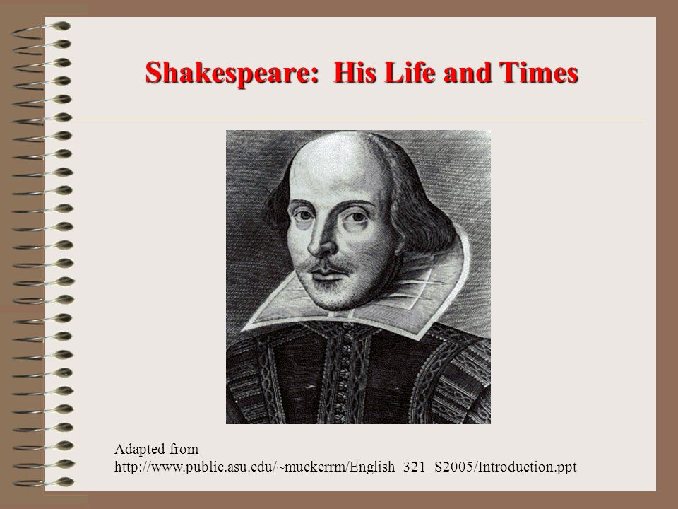 Shakespeare: His Life and Times Adapted from http://www.public.asu.edu/~muckerrm/English_321_S2005/Introduction.ppt