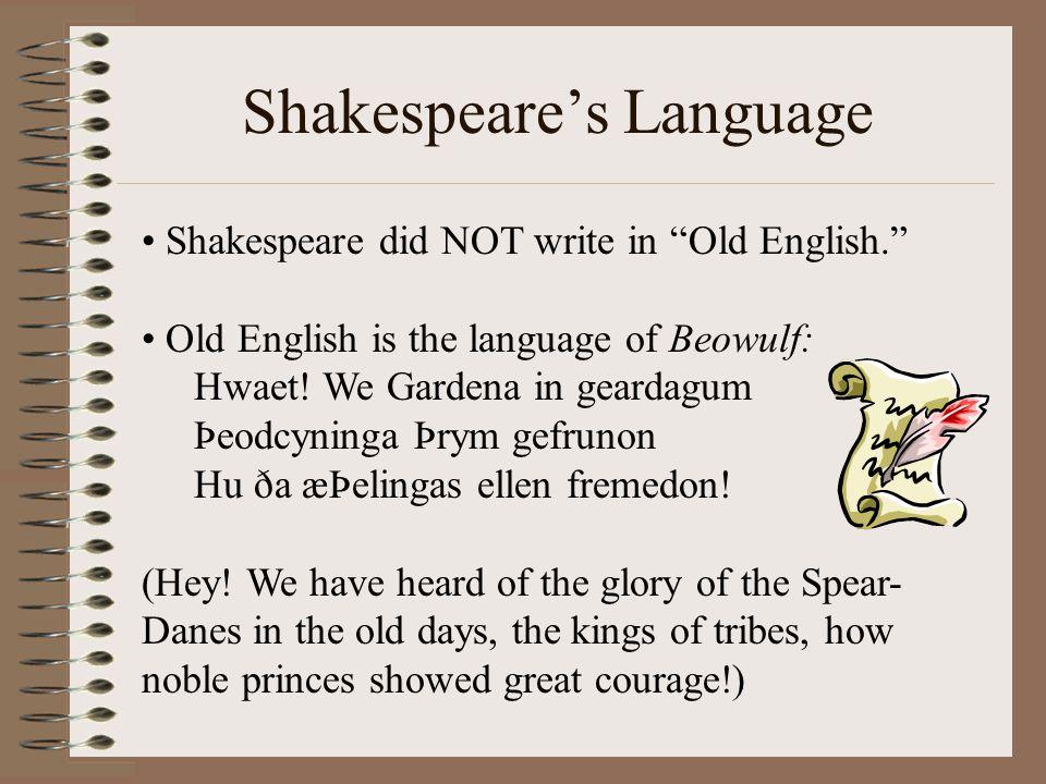 "Shakespeare's Language Shakespeare did NOT write in ""Old English."" Old English is the language of Beowulf: Hwaet! We Gardena in geardagum Þeodcyninga"