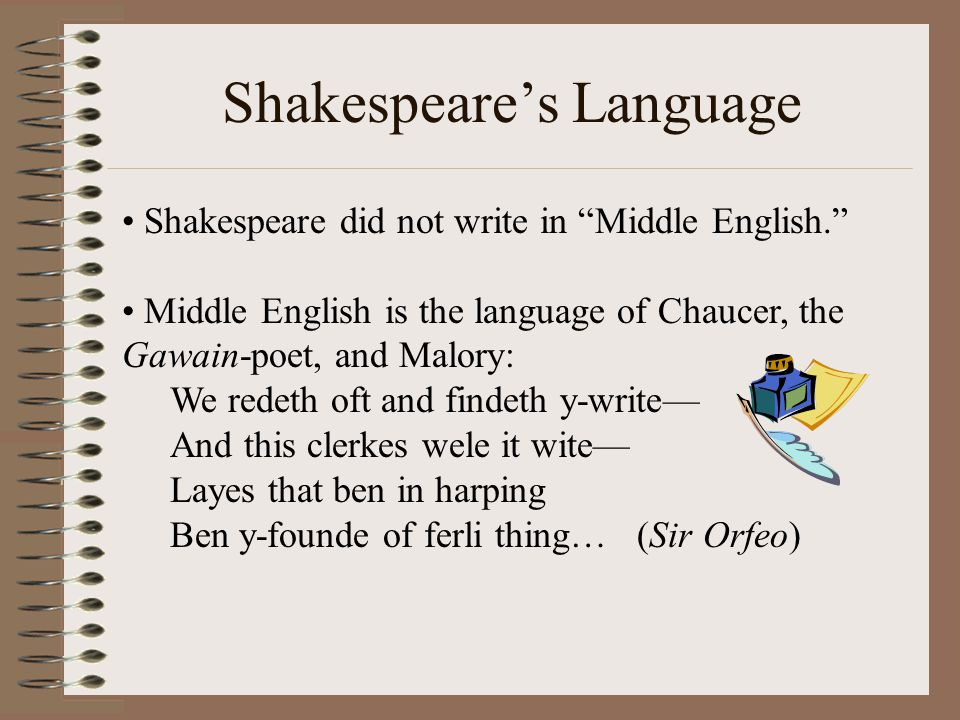 """Shakespeare's Language Shakespeare did not write in """"Middle English."""" Middle English is the language of Chaucer, the Gawain-poet, and Malory: We redet"""