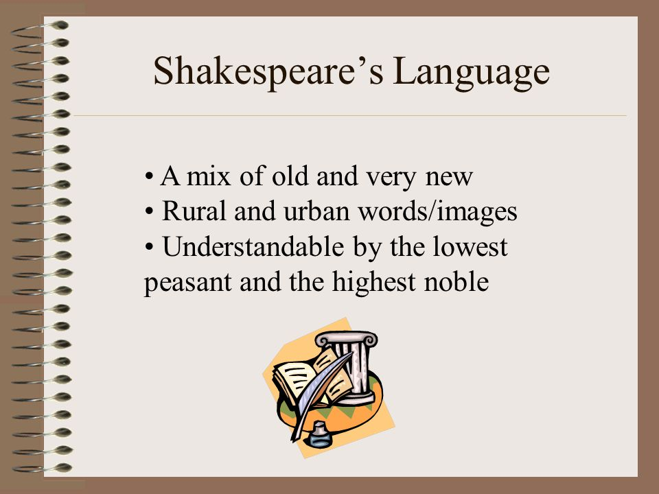 Shakespeare's Language A mix of old and very new Rural and urban words/images Understandable by the lowest peasant and the highest noble