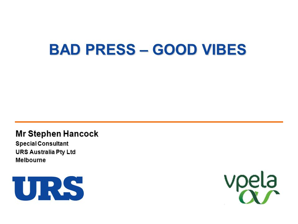 BAD PRESS – GOOD VIBES Mr Stephen Hancock Special Consultant URS Australia Pty Ltd Melbourne