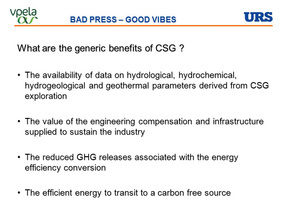 BAD PRESS – GOOD VIBES What are the generic benefits of CSG ? The availability of data on hydrological, hydrochemical, hydrogeological and geothermal