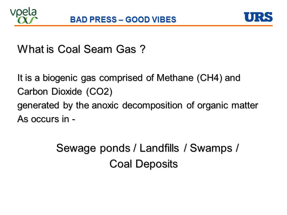 What is Coal Seam Gas ? It is a biogenic gas comprised of Methane (CH4) and Carbon Dioxide (CO2) generated by the anoxic decomposition of organic matt