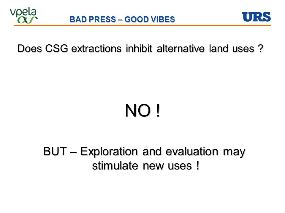 BAD PRESS – GOOD VIBES Does CSG extractions inhibit alternative land uses ? NO ! NO ! BUT – Exploration and evaluation may stimulate new uses ! BUT –