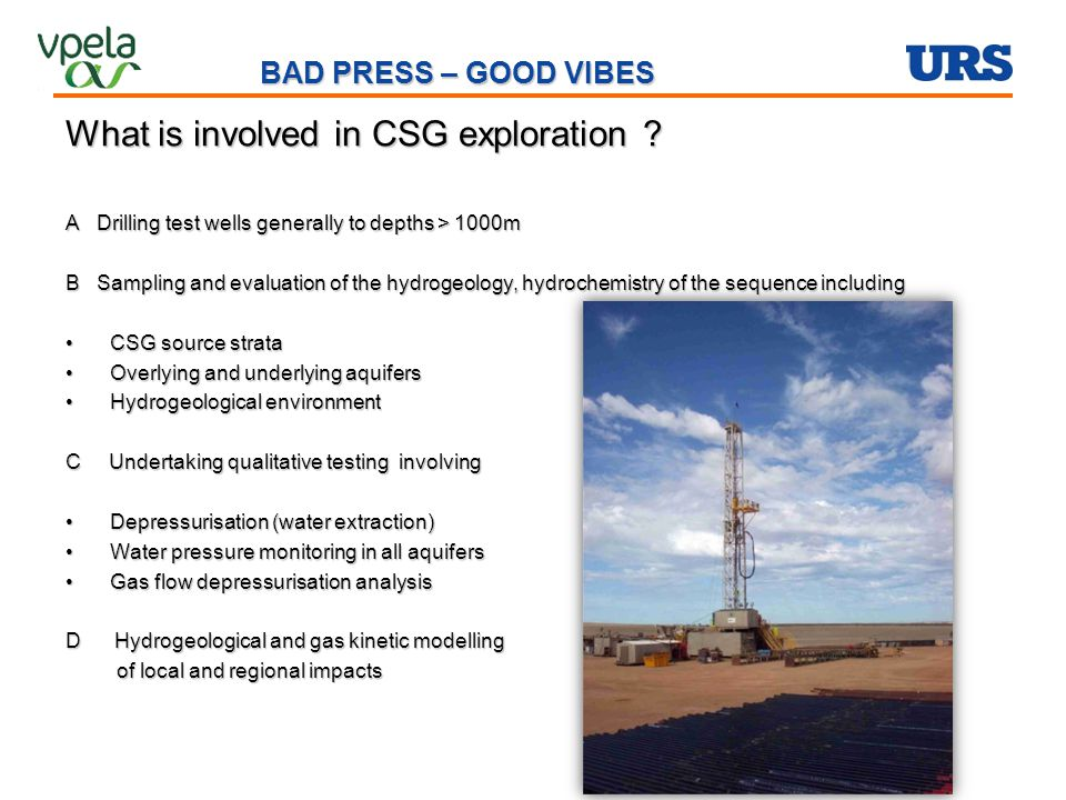 BAD PRESS – GOOD VIBES What is involved in CSG exploration ? A Drilling test wells generally to depths > 1000m B Sampling and evaluation of the hydrog