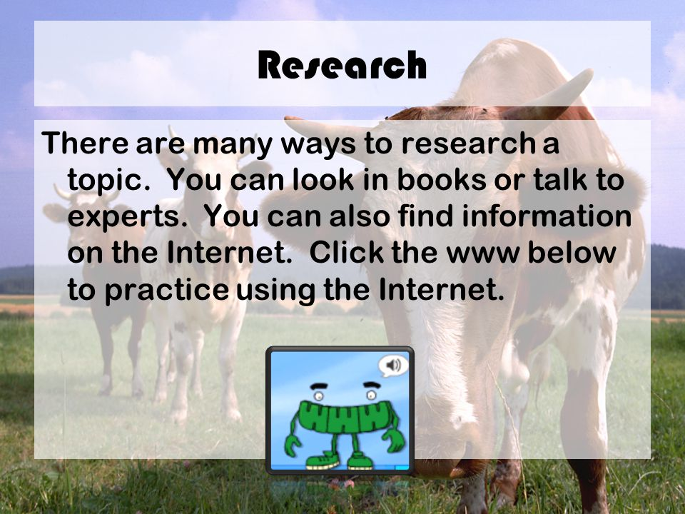 Research There are many ways to research a topic. You can look in books or talk to experts.