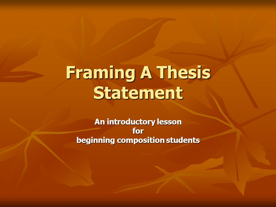 Framing A Thesis Statement An introductory lesson for beginning composition students