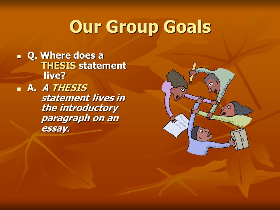 Our Group Goals Q. Where does a THESIS statement live.