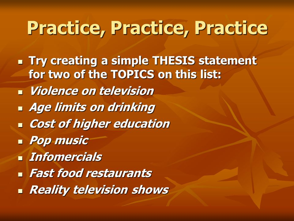 Practice, Practice, Practice Try creating a simple THESIS statement for two of the TOPICS on this list: Try creating a simple THESIS statement for two of the TOPICS on this list: Violence on television Violence on television Age limits on drinking Age limits on drinking Cost of higher education Cost of higher education Pop music Pop music Infomercials Infomercials Fast food restaurants Fast food restaurants Reality television shows Reality television shows