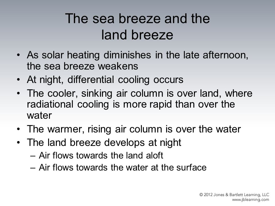 The sea breeze and the land breeze As solar heating diminishes in the late afternoon, the sea breeze weakens At night, differential cooling occurs The