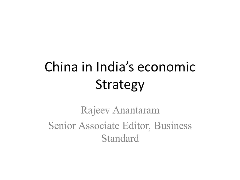 China in India's economic Strategy Rajeev Anantaram Senior Associate Editor, Business Standard