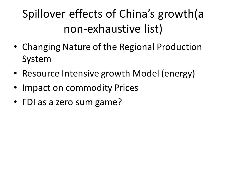 Spillover effects of China's growth(a non-exhaustive list) Changing Nature of the Regional Production System Resource Intensive growth Model (energy) Impact on commodity Prices FDI as a zero sum game?