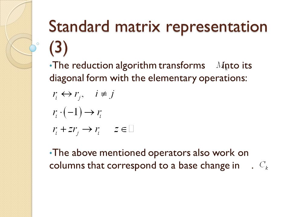 Standard matrix representation (3) The reduction algorithm transforms into its diagonal form with the elementary operations: The above mentioned operators also work on columns that correspond to a base change in.