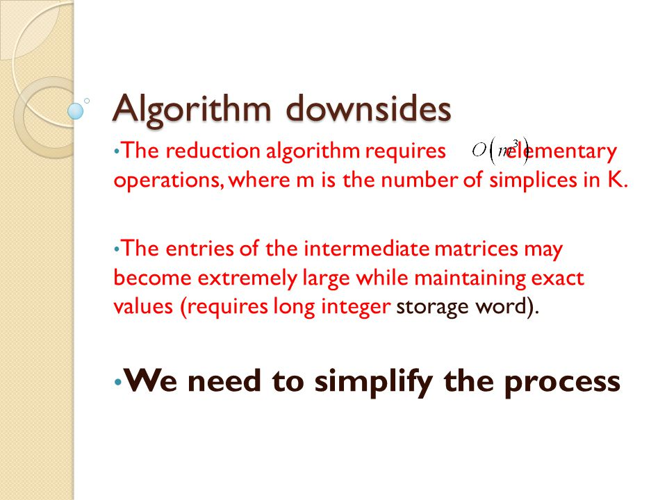 Algorithm downsides The reduction algorithm requires elementary operations, where m is the number of simplices in K.