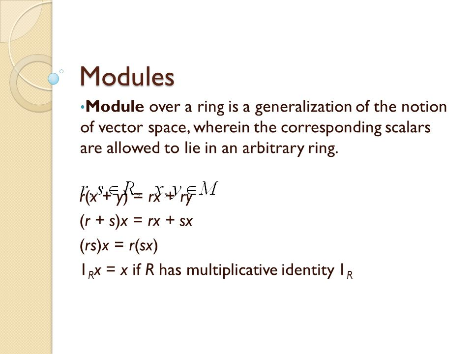Modules Module over a ring is a generalization of the notion of vector space, wherein the corresponding scalars are allowed to lie in an arbitrary ring.
