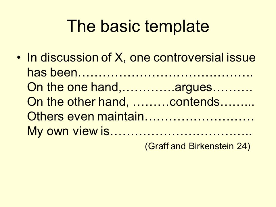 The basic template In discussion of X, one controversial issue has been……………………………………. On the one hand,………….argues………. On the other hand, ………contends…