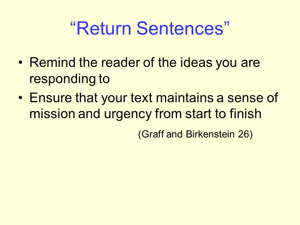 Return Sentences Remind the reader of the ideas you are responding to Ensure that your text maintains a sense of mission and urgency from start to finish (Graff and Birkenstein 26)