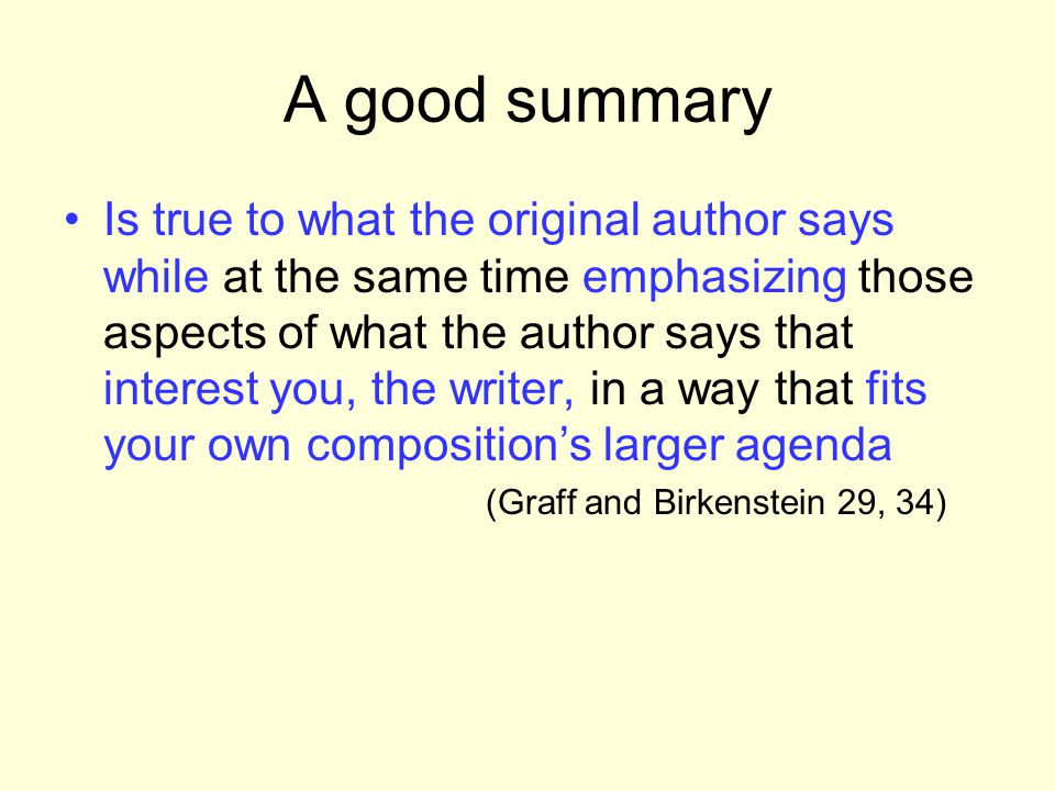 A good summary Is true to what the original author says while at the same time emphasizing those aspects of what the author says that interest you, th