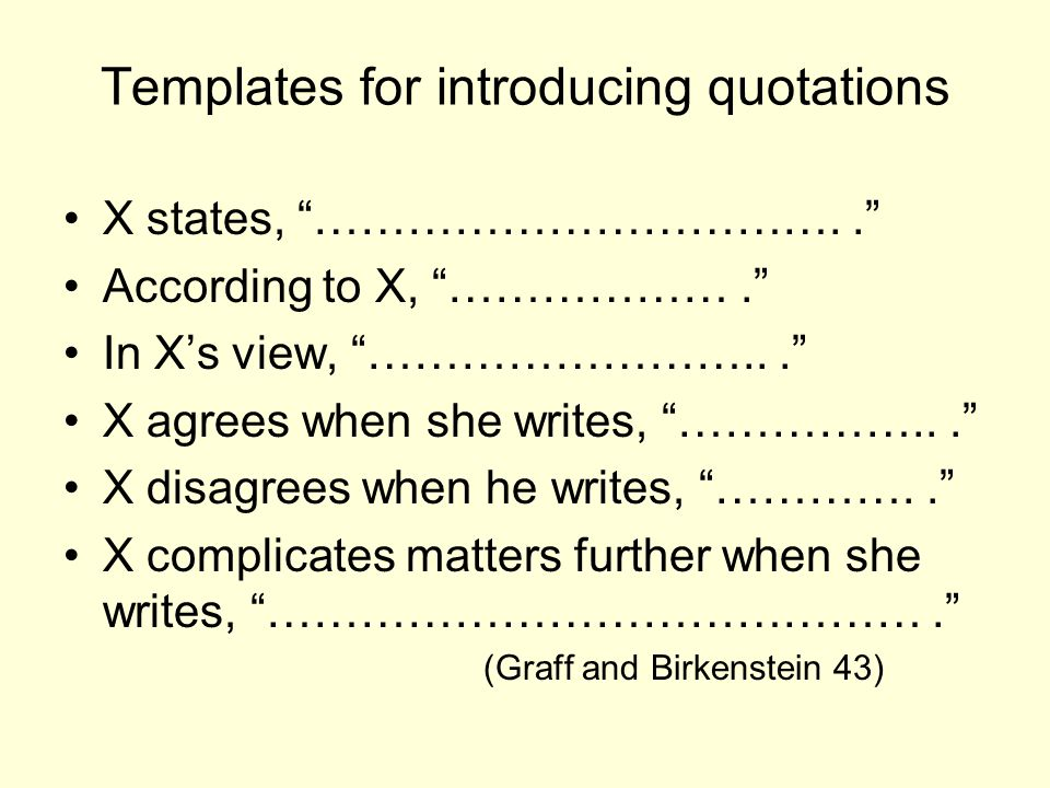 Templates for introducing quotations X states, …………………………….. According to X, ………………. In X's view, ……………………... X agrees when she writes, ……………... X disagrees when he writes, ………….. X complicates matters further when she writes, ……………………………………. (Graff and Birkenstein 43)