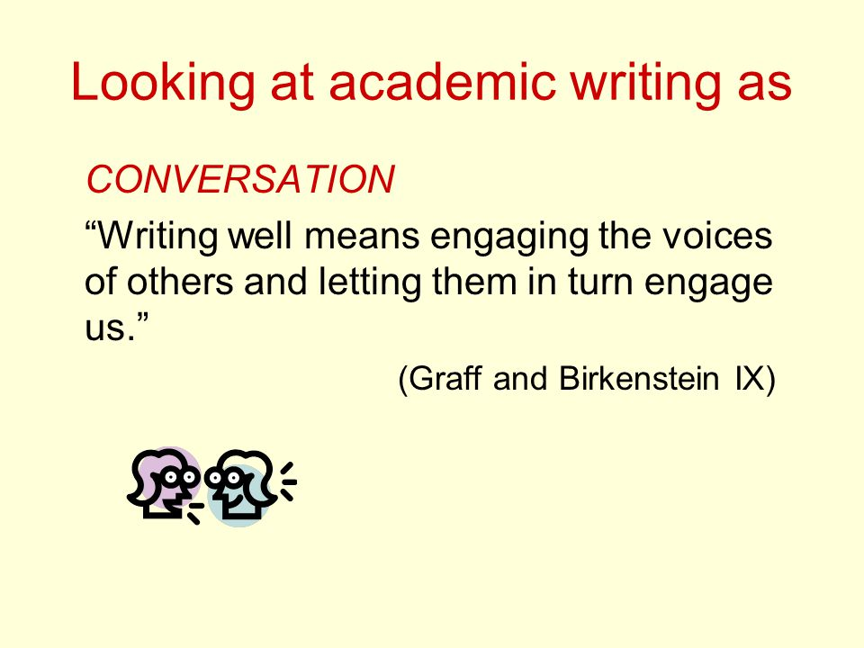 Looking at academic writing as CONVERSATION Writing well means engaging the voices of others and letting them in turn engage us. (Graff and Birkenstein IX)