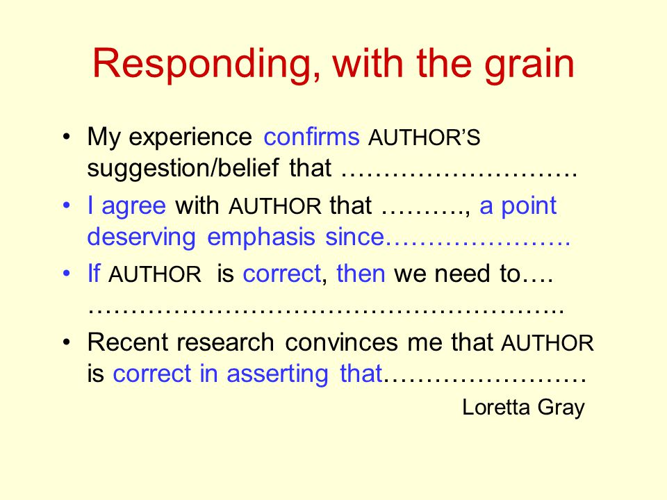 Responding, with the grain My experience confirms AUTHOR'S suggestion/belief that ………………………. I agree with AUTHOR that ………., a point deserving emphasis