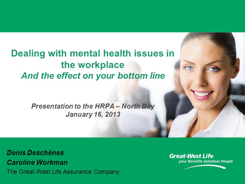 Dealing with mental health issues in the workplace And the effect on your bottom line Presentation to the HRPA – North Bay January 16, 2013 Denis Deschênes Caroline Workman The Great-West Life Assurance Company