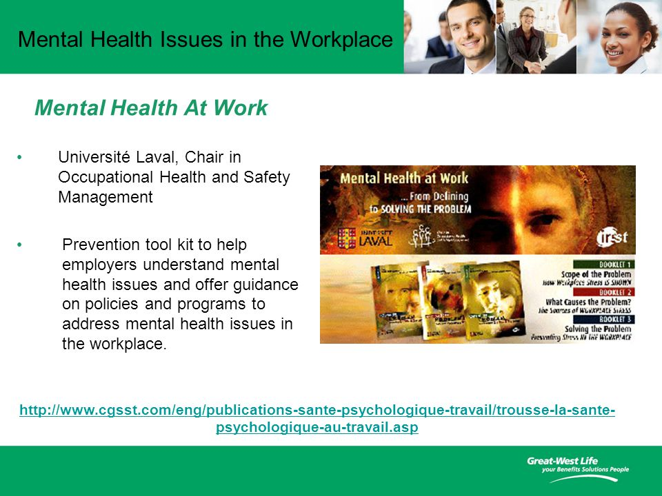 Mental Health Issues in the Workplace Mental Health At Work Université Laval, Chair in Occupational Health and Safety Management Prevention tool kit to help employers understand mental health issues and offer guidance on policies and programs to address mental health issues in the workplace.