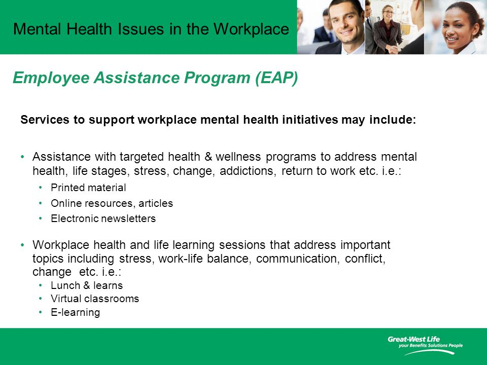 Mental Health Issues in the Workplace Services to support workplace mental health initiatives may include: Assistance with targeted health & wellness programs to address mental health, life stages, stress, change, addictions, return to work etc.