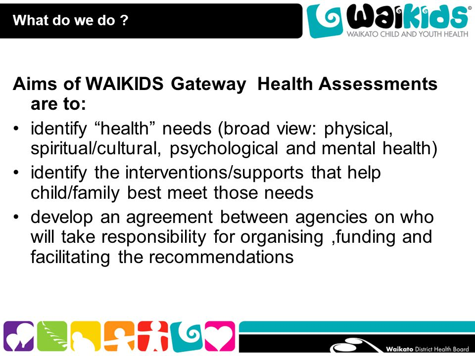 """What do we do ? Aims of WAIKIDS Gateway Health Assessments are to: identify """"health"""" needs (broad view: physical, spiritual/cultural, psychological an"""