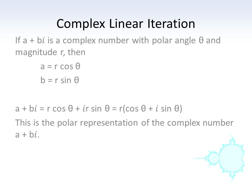 Complex Linear Iteration For two complex numbers a + b and c + d: (a + b) + (c + d) = (a + c) + (b + d) e(a + b) = ea + eb If a + b = r 1 (cos θ 1 + sin θ 1 ) and c + d = r 2 (cos θ 2 + sin θ 2 ) (a + b)(c + d) = r 1 r 2 (cos θ 1 cos θ 2 - sin θ 1 sin θ 2 ) + r 1 r 2 (sin θ 1 cos θ 2 + sin θ 2 cos θ 1 ) (a + b)(c + d) = r 1 r 2 (cos (θ 1 +θ 2 ) + (sin (θ 1 +θ 2 ))