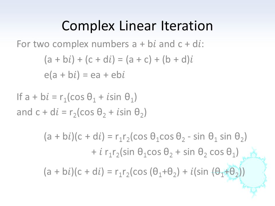 Complex Linear Iteration (a + b)(c + d) = r 1 r 2 (cos (θ 1 +θ 2 ) + (sin (θ 1 +θ 2 )) To multiply two complex numbers geometrically, add their polar angles and multiply their magnitudes.
