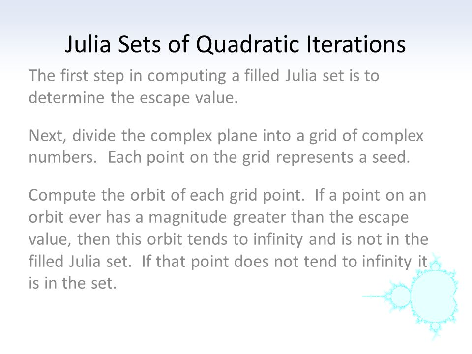 Julia Sets of Quadratic Iterations Compute the filled Julia set by hand for x → x 2 − 1 Escape value = 2