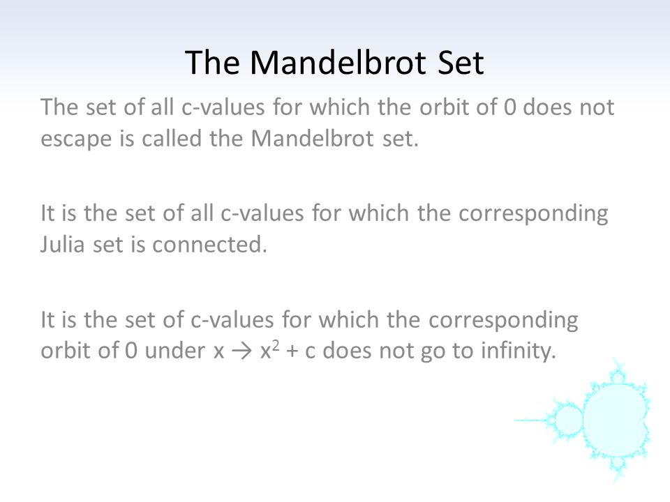 The Mandelbrot Set The set of all c-values for which the orbit of 0 does not escape is called the Mandelbrot set. It is the set of all c-values for wh
