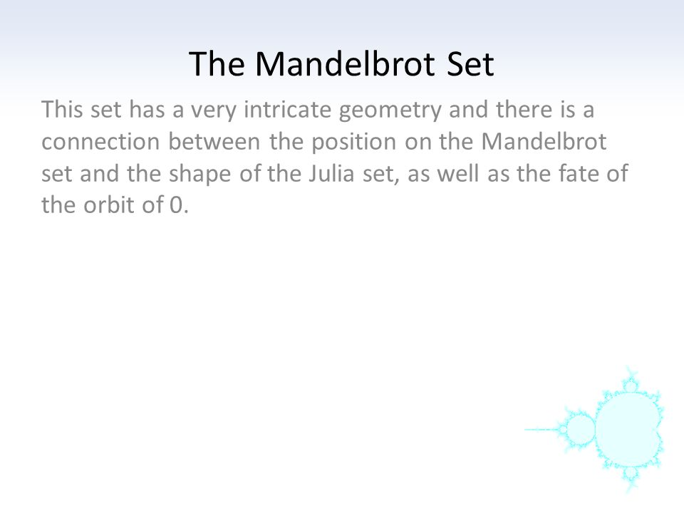 This set has a very intricate geometry and there is a connection between the position on the Mandelbrot set and the shape of the Julia set, as well as