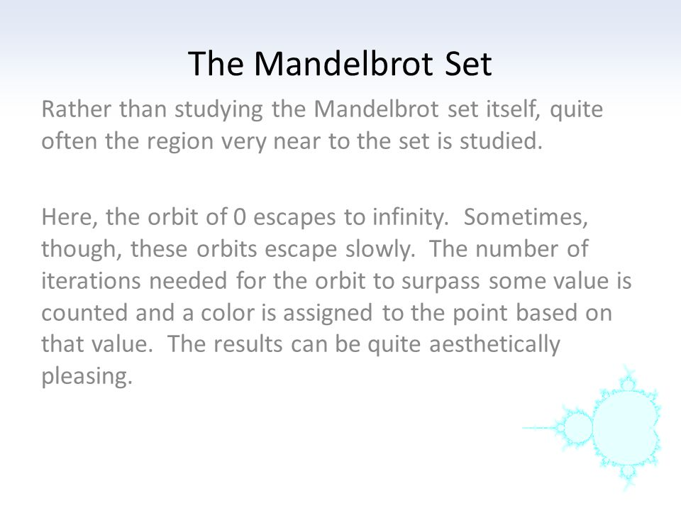 Rather than studying the Mandelbrot set itself, quite often the region very near to the set is studied. Here, the orbit of 0 escapes to infinity. Some