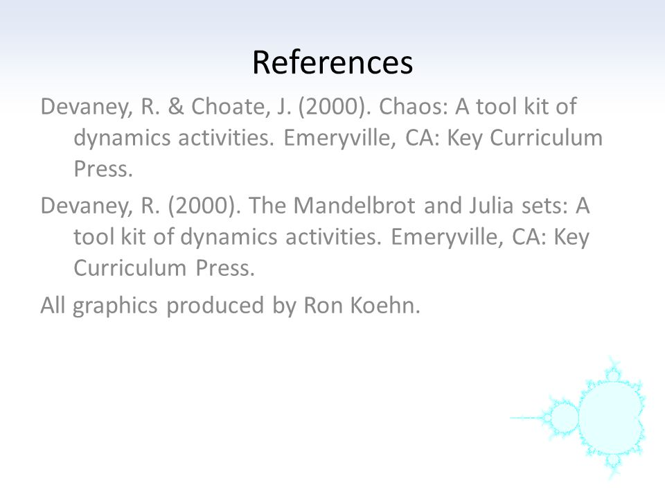 References Devaney, R. & Choate, J. (2000). Chaos: A tool kit of dynamics activities. Emeryville, CA: Key Curriculum Press. Devaney, R. (2000). The Ma