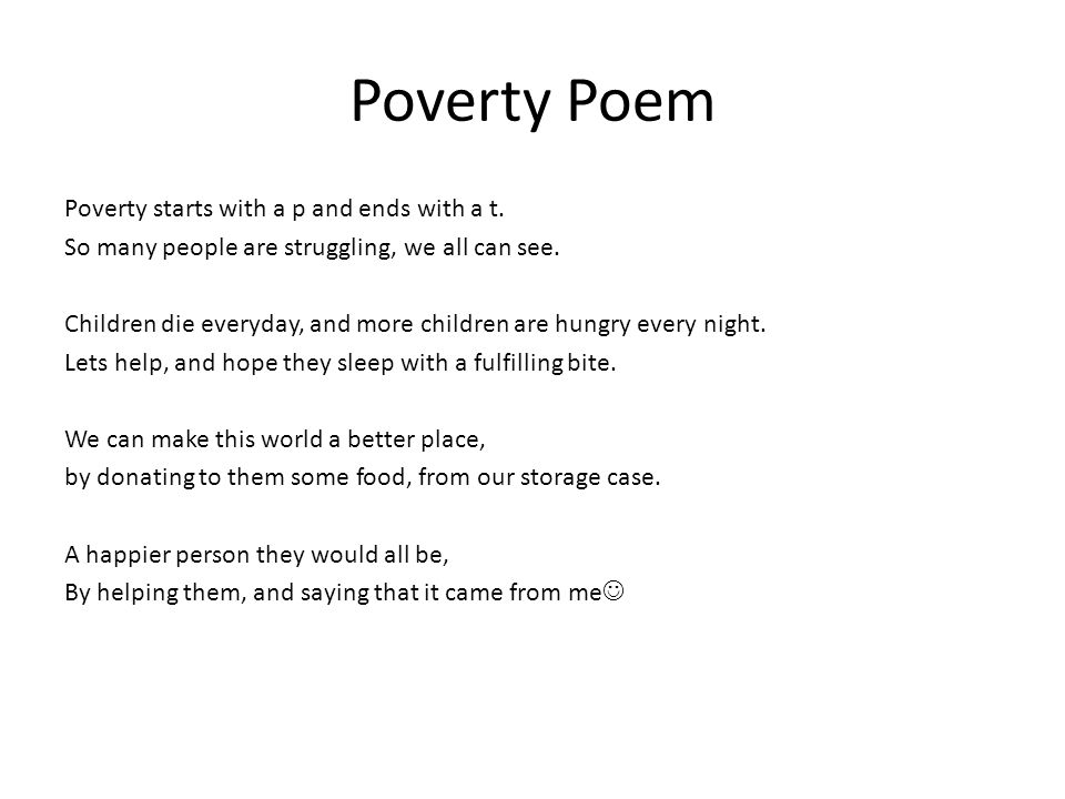 Poverty Poem Poverty starts with a p and ends with a t. So many people are struggling, we all can see. Children die everyday, and more children are hu