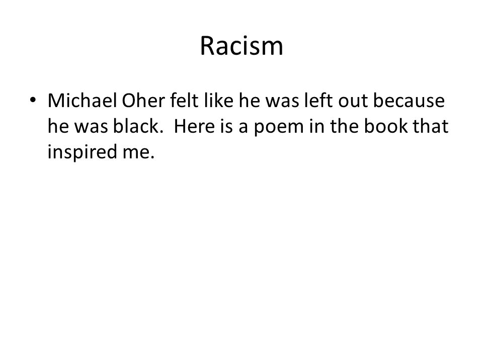 Racism Michael Oher felt like he was left out because he was black. Here is a poem in the book that inspired me.